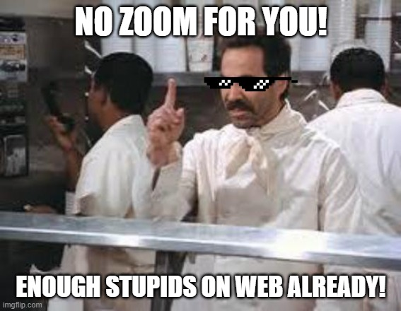 No soup |  NO ZOOM FOR YOU! ENOUGH STUPIDS ON WEB ALREADY! | image tagged in no soup | made w/ Imgflip meme maker