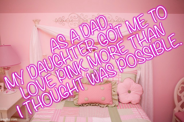 I love my Daughter |  AS A DAD, MY DAUGHTER GOT ME TO LOVE PINK MORE THAN I THOUGHT WAS POSSIBLE. | image tagged in daughter,dads,pink,daughters,quotes | made w/ Imgflip meme maker