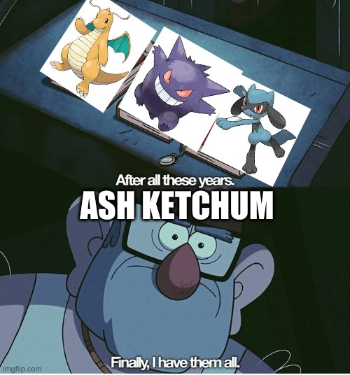 Finally I have them all |  ASH KETCHUM | image tagged in finally i have them all | made w/ Imgflip meme maker