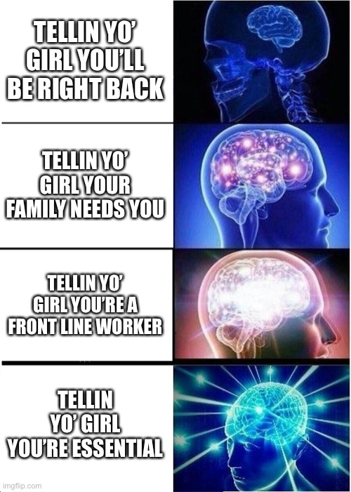 Lyin' to yo girl |  TELLIN YO' GIRL YOU'LL BE RIGHT BACK; TELLIN YO' GIRL YOUR FAMILY NEEDS YOU; TELLIN YO' GIRL YOU'RE A FRONT LINE WORKER; TELLIN YO' GIRL YOU'RE ESSENTIAL | image tagged in memes,expanding brain,cheating,girlfriend | made w/ Imgflip meme maker