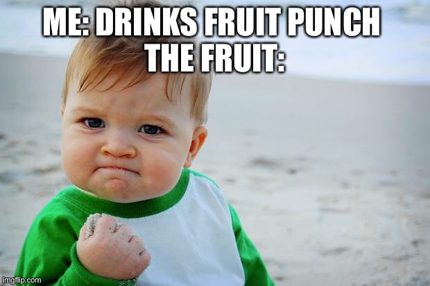 Baby Fist Pump | ME: DRINKS FRUIT PUNCH  THE FRUIT: | image tagged in baby fist pump | made w/ Imgflip meme maker