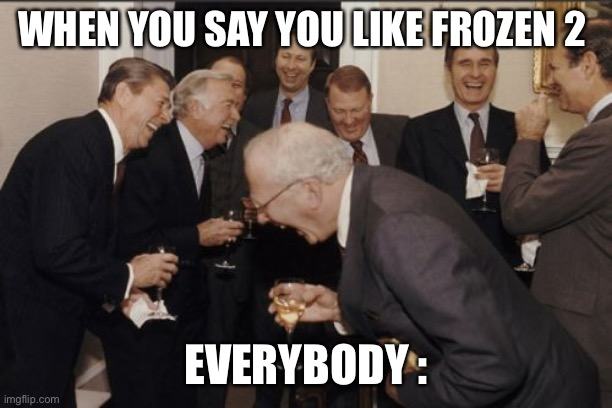 Laughing Men In Suits |  WHEN YOU SAY YOU LIKE FROZEN 2; EVERYBODY : | image tagged in memes,laughing men in suits | made w/ Imgflip meme maker