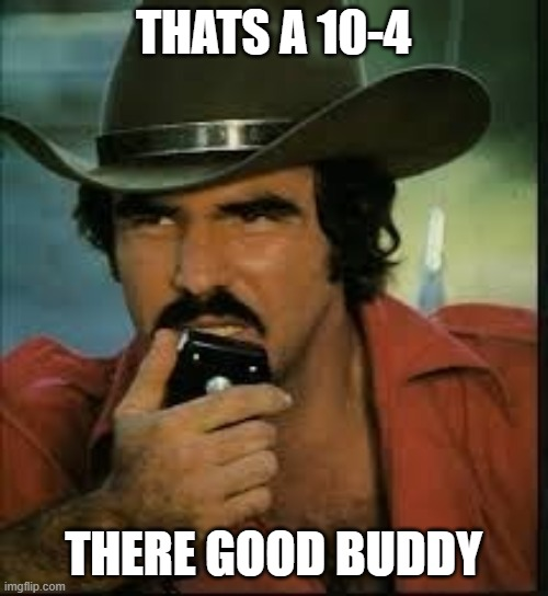 THATS A 10-4 THERE GOOD BUDDY | image tagged in roger that good buddy | made w/ Imgflip meme maker