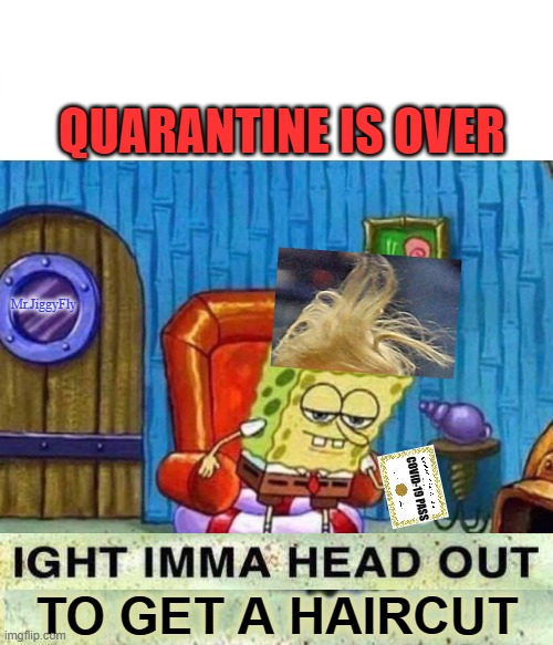 Spongebob Ight Imma Head Out |  QUARANTINE IS OVER; Mr.JiggyFly; COVID-19 PASS; TO GET A HAIRCUT | image tagged in memes,spongebob ight imma head out,coronavirus,quarantine,haircut,covid-19 pass | made w/ Imgflip meme maker