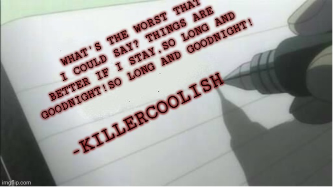 What would your last words be? |  WHAT'S THE WORST THAT I COULD SAY? THINGS ARE BETTER IF I STAY,SO LONG AND GOODNIGHT!SO LONG AND GOODNIGHT! -KILLERCOOLISH | image tagged in death note blank,helena,death,last words,mcr,killercoolish | made w/ Imgflip meme maker
