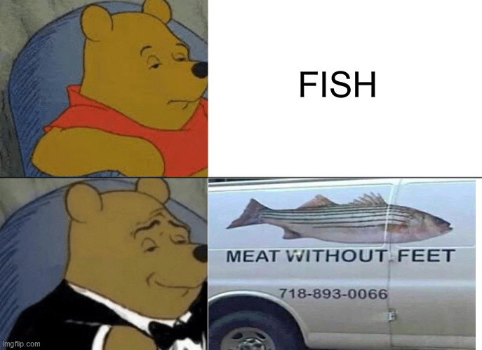 FISH | image tagged in tuxedo winnie the pooh,fish | made w/ Imgflip meme maker