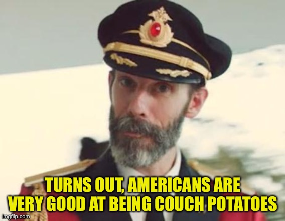 Captain Obvious |  TURNS OUT, AMERICANS ARE VERY GOOD AT BEING COUCH POTATOES | image tagged in captain obvious | made w/ Imgflip meme maker