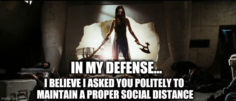 Social Distancing |  IN MY DEFENSE... I BELIEVE I ASKED YOU POLITELY TO  MAINTAIN A PROPER SOCIAL DISTANCE | image tagged in social distance,corona,covid,china virus,firefly | made w/ Imgflip meme maker