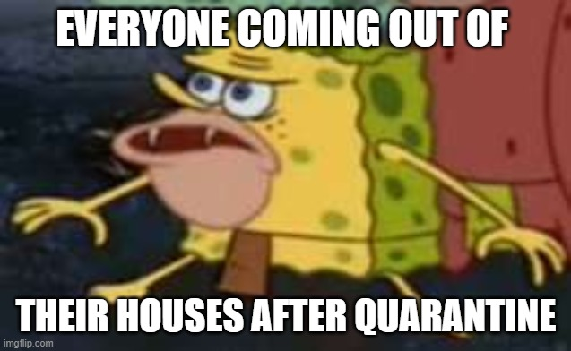 Covid-19 aftermath |  EVERYONE COMING OUT OF; THEIR HOUSES AFTER QUARANTINE | image tagged in memes,spongegar | made w/ Imgflip meme maker