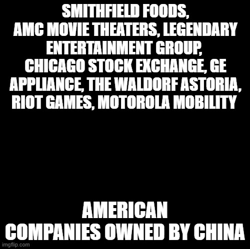 Made in America |  SMITHFIELD FOODS, AMC MOVIE THEATERS, LEGENDARY ENTERTAINMENT GROUP,  CHICAGO STOCK EXCHANGE, GE APPLIANCE, THE WALDORF ASTORIA, RIOT GAMES, MOTOROLA MOBILITY; AMERICAN COMPANIES OWNED BY CHINA | image tagged in china,america,made in china,memes,finance,american flag | made w/ Imgflip meme maker