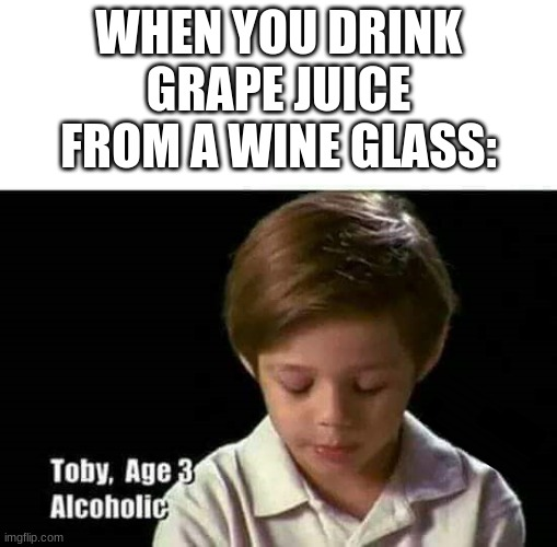 Follow your dreams |  WHEN YOU DRINK GRAPE JUICE FROM A WINE GLASS: | image tagged in follow your dreams | made w/ Imgflip meme maker