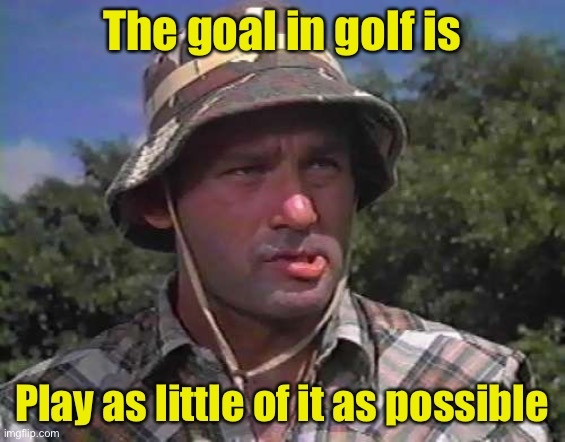 Four you |  The goal in golf is; Play as little of it as possible | image tagged in golf caddy | made w/ Imgflip meme maker