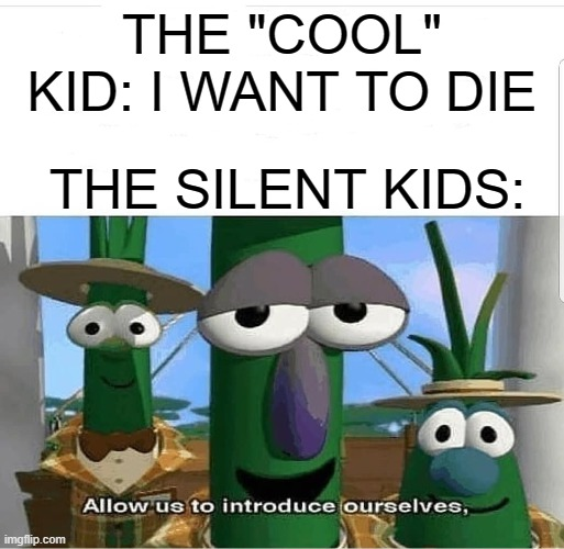 "Allow us to introduce ourselves |  THE ""COOL"" KID: I WANT TO DIE; THE SILENT KIDS: 