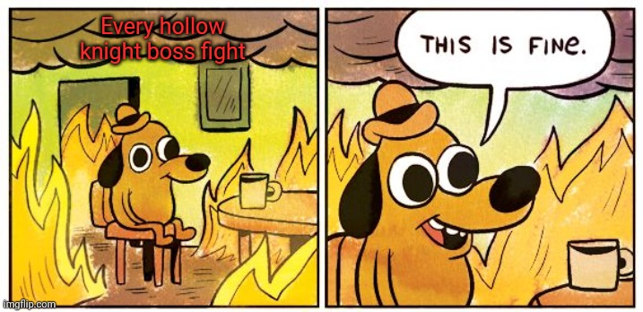 This Is Fine |  Every hollow knight boss fight | image tagged in memes,this is fine | made w/ Imgflip meme maker