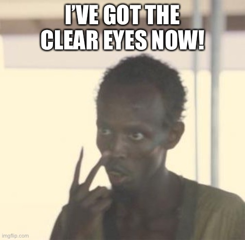 I'm the captain now | I'VE GOT THE CLEAR EYES NOW! | image tagged in im the captain now | made w/ Imgflip meme maker