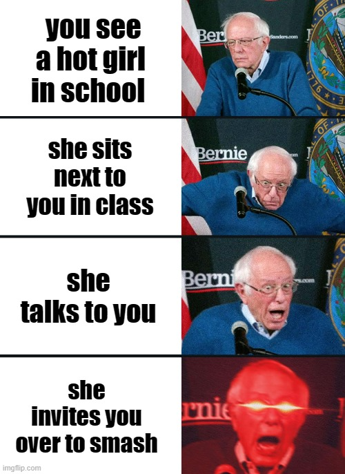 Bernie Sanders reaction (nuked) |  you see a hot girl in school; she sits next to you in class; she talks to you; she invites you over to smash | image tagged in bernie sanders reaction nuked | made w/ Imgflip meme maker
