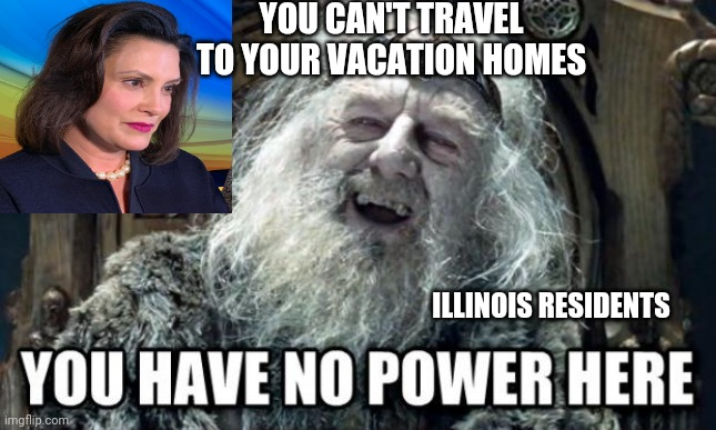 you have no power here |  YOU CAN'T TRAVEL TO YOUR VACATION HOMES; ILLINOIS RESIDENTS | image tagged in you have no power here | made w/ Imgflip meme maker