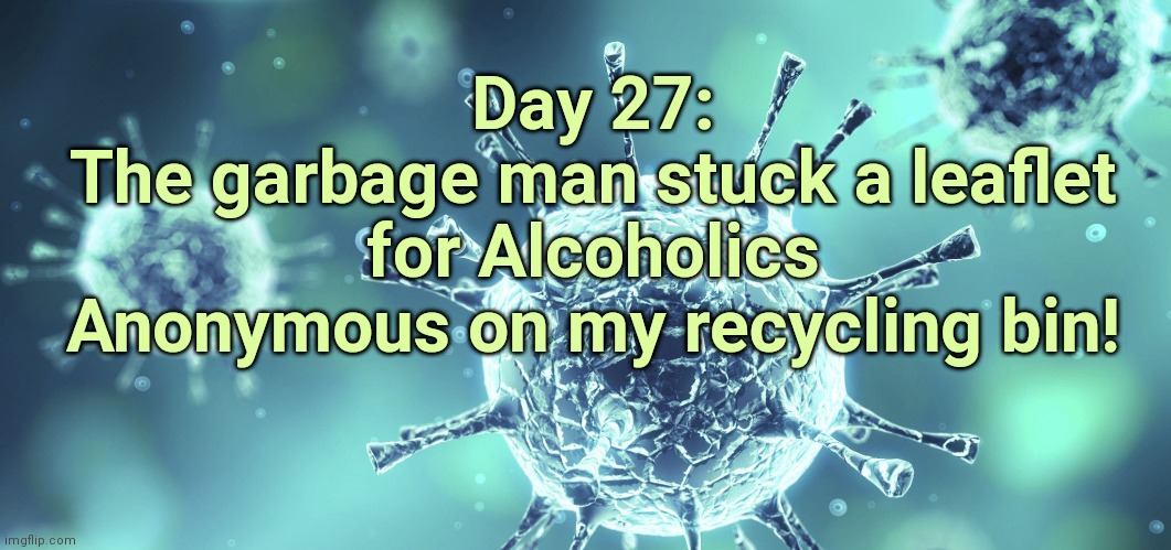 Quarantine Anonymous |  Day 27: The garbage man stuck a leaflet for Alcoholics Anonymous on my recycling bin! | image tagged in quarantine,covid19,coronavirus,pandemic,alcoholic,isolation | made w/ Imgflip meme maker
