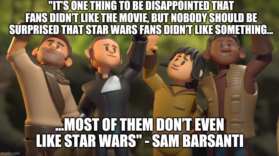 "Star Wars - For the 'Fans'... |  ""IT'S ONE THING TO BE DISAPPOINTED THAT FANS DIDN'T LIKE THE MOVIE, BUT NOBODY SHOULD BE SURPRISED THAT STAR WARS FANS DIDN'T LIKE SOMETHING... ...MOST OF THEM DON'T EVEN LIKE STAR WARS"" - SAM BARSANTI 