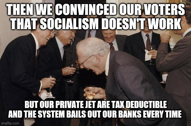 Only in America |  THEN WE CONVINCED OUR VOTERS THAT SOCIALISM DOESN'T WORK; BUT OUR PRIVATE JET ARE TAX DEDUCTIBLE AND THE SYSTEM BAILS OUT OUR BANKS EVERY TIME | image tagged in memes,gop,scumbag republicans | made w/ Imgflip meme maker