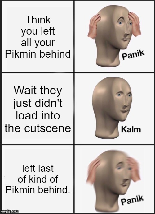 Panik Kalm Panik |  Think you left all your Pikmin behind; Wait they just didn't load into the cutscene; left last of kind of Pikmin behind. | image tagged in memes,panik kalm panik,pikmin,video games,glitch | made w/ Imgflip meme maker