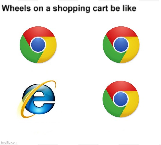 Wheels on a shopping cart be like | image tagged in wheels on a shopping cart be like,internet explorer,google chrome,chrome,memes,funny | made w/ Imgflip meme maker