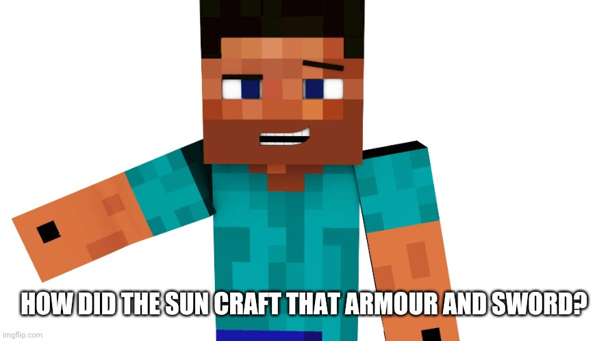 Minecraft Steve | HOW DID THE SUN CRAFT THAT ARMOUR AND SWORD? | image tagged in minecraft steve | made w/ Imgflip meme maker
