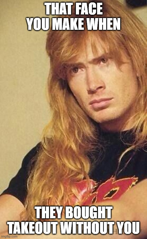 DAVE MUSTAINE MEME |  THAT FACE YOU MAKE WHEN; THEY BOUGHT TAKEOUT WITHOUT YOU | image tagged in megadeth | made w/ Imgflip meme maker