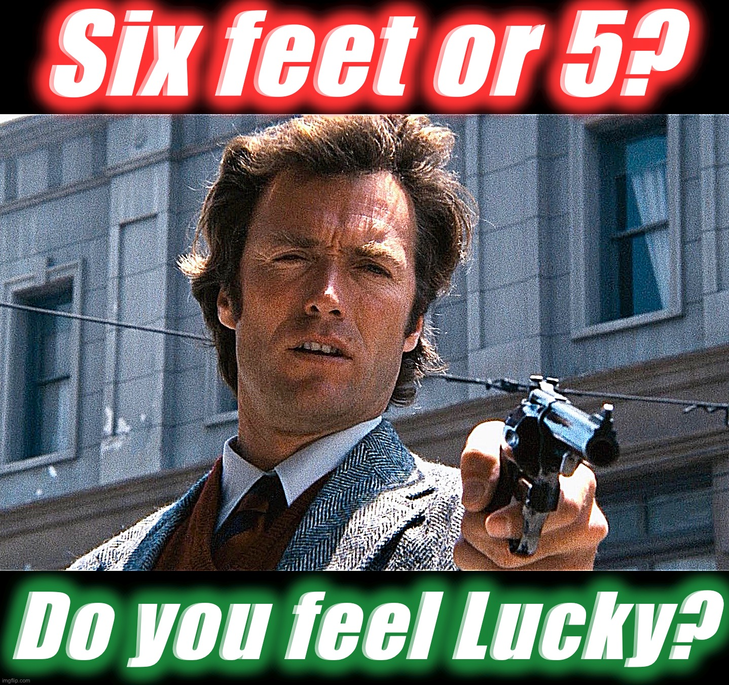 It's an easy question |  Six feet or 5? Do you feel Lucky? | image tagged in dirty harry,memes,social distancing,movie quotes,coronavirus,clint eastwood | made w/ Imgflip meme maker