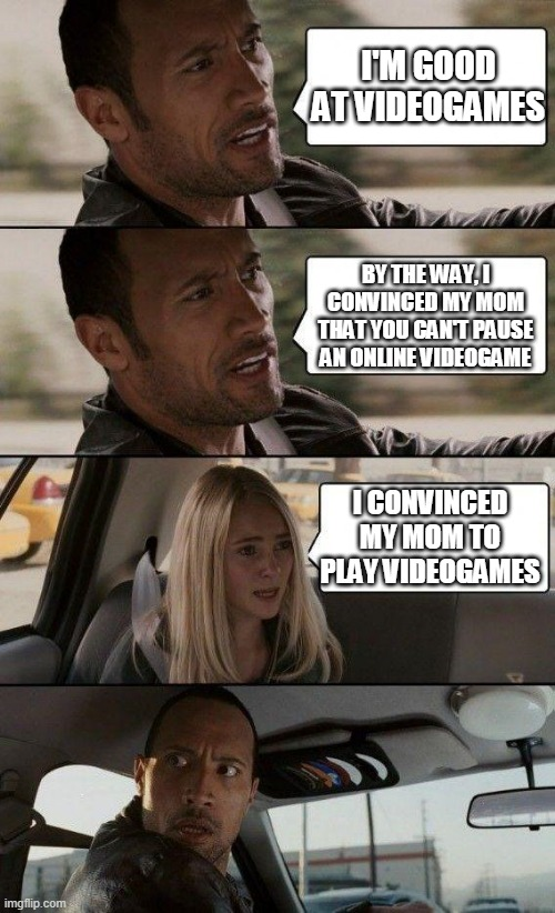 Videogames |  I'M GOOD AT VIDEOGAMES; BY THE WAY, I CONVINCED MY MOM THAT YOU CAN'T PAUSE AN ONLINE VIDEOGAME; I CONVINCED MY MOM TO PLAY VIDEOGAMES | image tagged in the rock driving - extra conversation,videogames,the rock,car,funny,memes | made w/ Imgflip meme maker