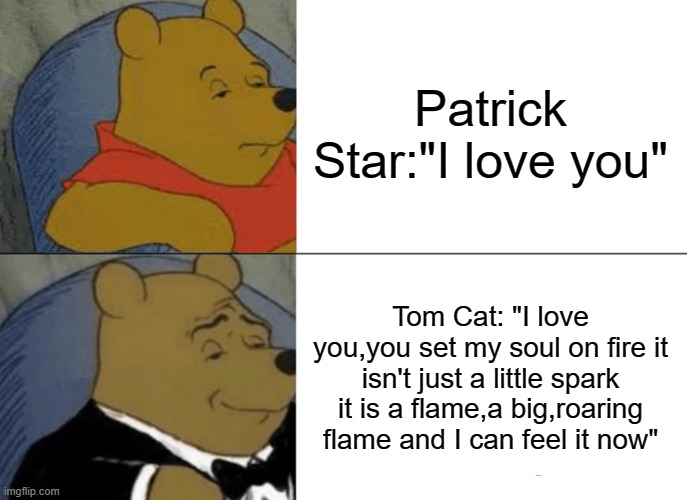"Tom said it better |  Patrick Star:""I love you""; Tom Cat: ""I love you,you set my soul on fire it isn't just a little spark it is a flame,a big,roaring flame and I can feel it now"" 