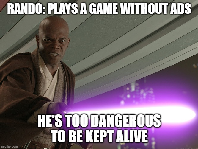 He's too dangerous to be left alive! |  RANDO: PLAYS A GAME WITHOUT ADS; HE'S TOO DANGEROUS TO BE KEPT ALIVE | image tagged in he's too dangerous to be left alive | made w/ Imgflip meme maker