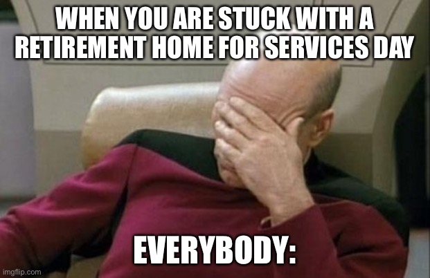 Captain Picard Facepalm |  WHEN YOU ARE STUCK WITH A RETIREMENT HOME FOR SERVICES DAY; EVERYBODY: | image tagged in memes,captain picard facepalm | made w/ Imgflip meme maker