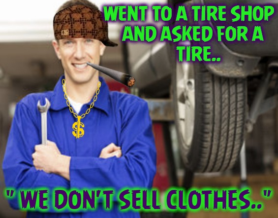 "Tire-less Humor |  WENT TO A TIRE SHOP         AND ASKED FOR A            TIRE.. "" WE DON'T SELL CLOTHES.."" 