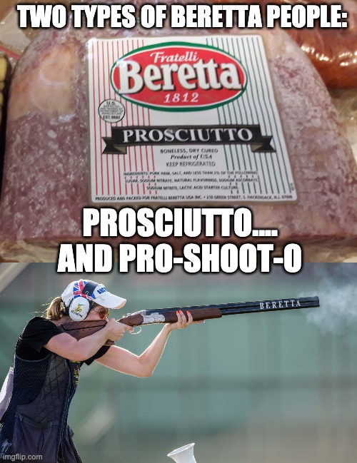 Beretta... |  TWO TYPES OF BERETTA PEOPLE:; PROSCIUTTO.... AND PRO-SHOOT-O | image tagged in guns,food,sports,cooking,pro-shoot-o,prosciutto | made w/ Imgflip meme maker
