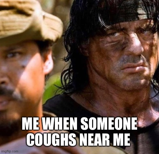 You better cover your cough, I don't want your Corona |  ME WHEN SOMEONE COUGHS NEAR ME | image tagged in rambo,memes,funny,sylvester stallone,coronavirus,cough | made w/ Imgflip meme maker