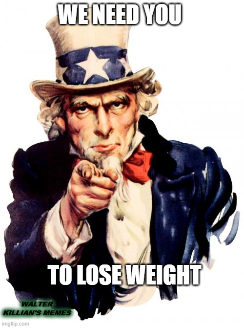Uncle Sam |  WE NEED YOU; TO LOSE WEIGHT; WALTER KILLIAN'S MEMES | image tagged in memes,uncle sam | made w/ Imgflip meme maker