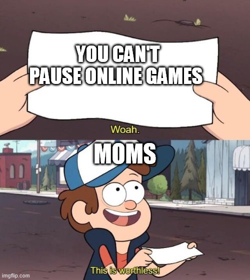 Gravity Falls Meme |  YOU CAN'T PAUSE ONLINE GAMES; MOMS | image tagged in gravity falls meme | made w/ Imgflip meme maker