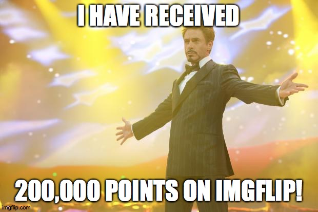 Tony Stark success |  I HAVE RECEIVED; 200,000 POINTS ON IMGFLIP! | image tagged in tony stark success,memes,imgflip points,xanderthesweet | made w/ Imgflip meme maker
