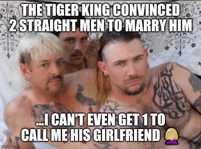 Tiger King and Cubs |  THE TIGER KING CONVINCED 2 STRAIGHT MEN TO MARRY HIM; ...I CAN'T EVEN GET 1 TO CALL ME HIS GIRLFRIEND 🤦🏼‍♀️ | image tagged in tiger king and cubs | made w/ Imgflip meme maker