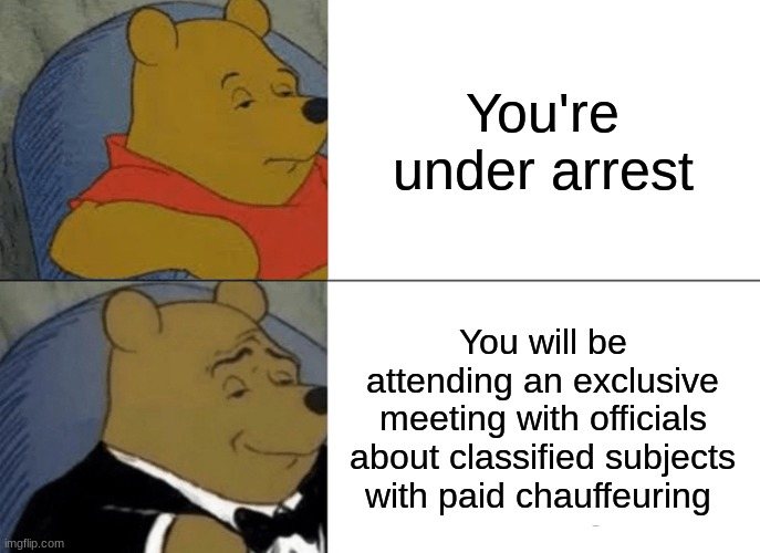 Upgrade |  You're under arrest; You will be attending an exclusive meeting with officials about classified subjects with paid chauffeuring | image tagged in memes,tuxedo winnie the pooh,turn of events | made w/ Imgflip meme maker