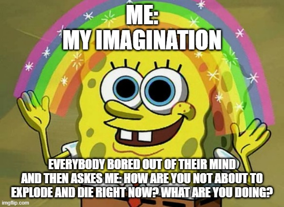 Imagination Spongebob |  ME: MY IMAGINATION; EVERYBODY BORED OUT OF THEIR MIND AND THEN ASKES ME: HOW ARE YOU NOT ABOUT TO EXPLODE AND DIE RIGHT NOW? WHAT ARE YOU DOING? | image tagged in memes,imagination spongebob | made w/ Imgflip meme maker