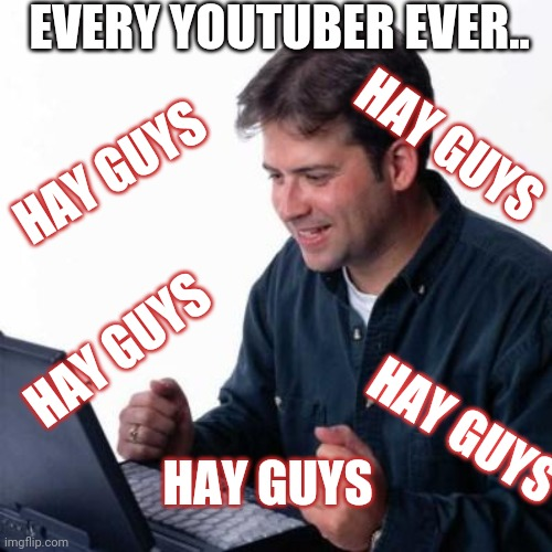 EVERY YOUTUBER EVER.. HAY GUYS; HAY GUYS; HAY GUYS; HAY GUYS; HAY GUYS | image tagged in youtubers,youtube,computer guy | made w/ Imgflip meme maker