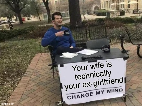 Technically... |  Your wife is technically your ex-girlfriend | image tagged in memes,change my mind | made w/ Imgflip meme maker