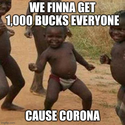 Third World Success Kid |  WE FINNA GET 1,000 BUCKS EVERYONE; CAUSE CORONA | image tagged in memes,third world success kid | made w/ Imgflip meme maker
