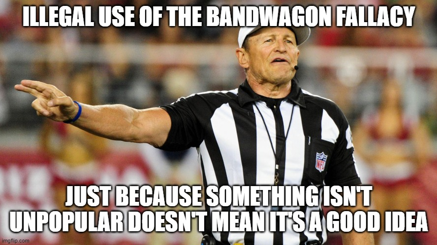 Logical Fallacy Referee |  ILLEGAL USE OF THE BANDWAGON FALLACY; JUST BECAUSE SOMETHING ISN'T UNPOPULAR DOESN'T MEAN IT'S A GOOD IDEA | image tagged in logical fallacy referee | made w/ Imgflip meme maker