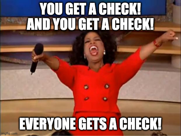 Oprah You Get A Meme |  YOU GET A CHECK! AND YOU GET A CHECK! EVERYONE GETS A CHECK! | image tagged in memes,oprah you get a | made w/ Imgflip meme maker