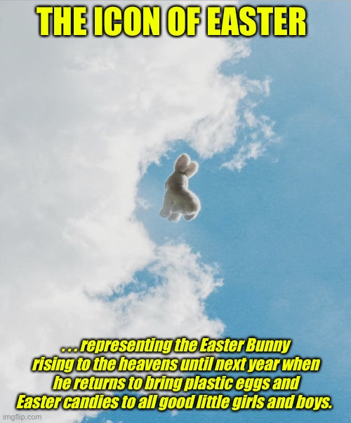 The Easter Bunny Has Risen! |  THE ICON OF EASTER; . . . representing the Easter Bunny rising to the heavens until next year when he returns to bring plastic eggs and Easter candies to all good little girls and boys. | image tagged in the easter bunny is risen,easter bunny,easter eggs | made w/ Imgflip meme maker