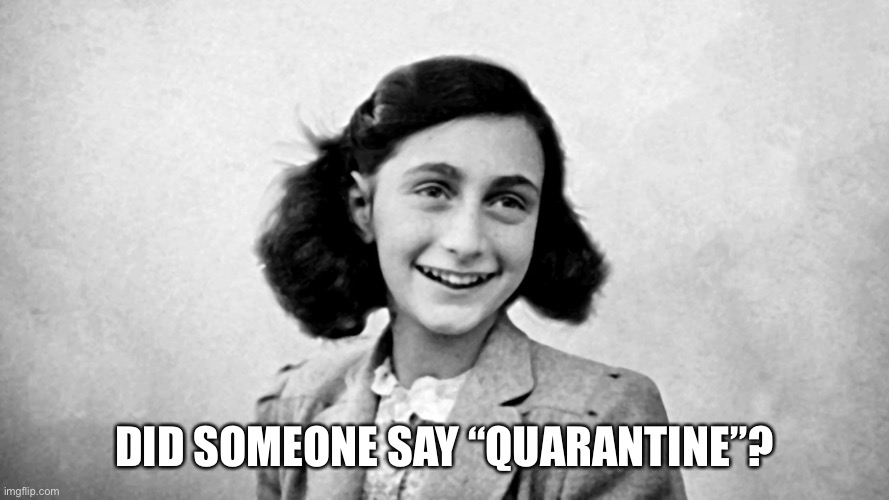 "Anne Frank quarantine |  DID SOMEONE SAY ""QUARANTINE""? 