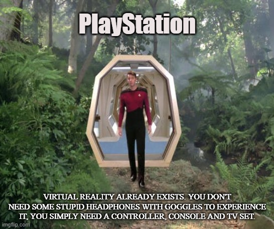Holodeck |  PlayStation; VIRTUAL REALITY ALREADY EXISTS. YOU DON'T NEED SOME STUPID HEADPHONES WITH GOGGLES TO EXPERIENCE IT, YOU SIMPLY NEED A CONTROLLER, CONSOLE AND TV SET. | image tagged in video games,virtual reality,holodeck,computer,fantasy,escape | made w/ Imgflip meme maker